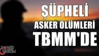 CHP'li Kara Şüpheli Asker Ölümlerini TBMM'ye Taşıdı