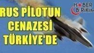 RUS PİLOTUN CENAZESİ TÜRKİYE'DE