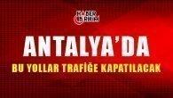 Antalyalılar Dikkat! Bu Yollar Trafiğe Kapatılacak