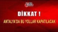 Antalyalılar Dikkat! Bu Yollar Kapatılacak…