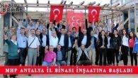 MHP Antalya İl Binası İnşaatına Başlandı
