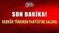 Son Dakika! Kerkük Türkmen Milliyetçi Hareketi Partisi'ne Saldırı!